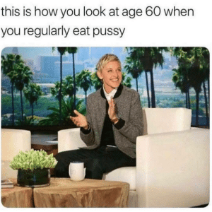 Pussy, How, and You: this is how you look at age 60 when  you regularly eat pussy