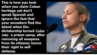 "Memes, Spanish, and Control: This is how you look  when you claim Cuban  heritage yet don't  speak Spanish and  ignore the fact that  your ancestors fled the  island when the  dictatorship turned Cuba  into a prison camp, after  removing all weapons  fili.tojim iKis ( ilijk.lik: : lincinco  their right to self  defense. Cubans were dispossed of all their weapons decades ago. The regime has them all. (MFF)  For further reading on the matter, here are firsthand testimonies of what Cubans can show us, ""Gun control means submission"": https://panampost.com/mamela-fiallo/2018/02/23/americans-learn-from-cuba-gun-control-means-submission/"