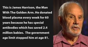 That's one way to save 2.4 million lives: This is James Harrison, the Man  With The Golden Arm. He donated  blood plasma every week for 60  years because he has special  antibodies which has saved 2.4  million babies. The government  age limit stopped him at age 81. That's one way to save 2.4 million lives
