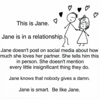 relationship: This is Jane  Jane is in a relationship  Jane doesn't post on social media about how  much she loves her partner. She tells him this  in person. She doesn't mention  every little insignificant thing they do.  Jane knows that nobody gives a damn.  Jane is smart. Be like Jane.