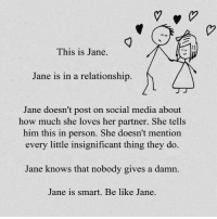 Be Like, Social Media, and In a Relationship: This is Jane.  Jane is in a relationship.  Jane doesn't post on social media about  how much she loves her partner. She tells  him this in person. She doesn't mention  every little insignificant thing they do.  Jane knows that nobody gives a damn.  Jane is smart. Be like Jane.