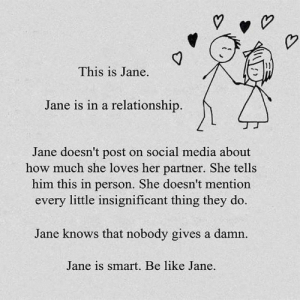 Be Like, Social Media, and In a Relationship: This is Jane.  Jane is in a relationship.  Jane doesn't post on social media about  how much she loves her partner. She tells  him this in person. She doesn't mention  every little insignificant thing they do.  Jane knows that nobody gives a damn  Jane is smart. Be like Jane.