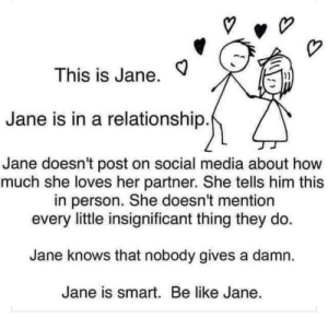 Is this facts?: This is Jane.  Jane is in a relationship.  Jane doesn't post on social media about how  much she loves her partner. She tells him this  in person. She doesn't mention  every little insignificant thing they do  Jane knows that nobody gives a damn  Jane is smart. Be like Jane. Is this facts?