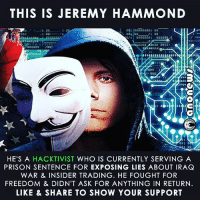 Memes, Prison, and Anonymous: THIS IS JEREMY HAMMOND  ince 2011  rity  Presents  nga  HE'S A  HACKTIVIST WHO IS CURRENTLY SERVING A  PRISON SENTENCE FOR EXPOSING LIES ABOUT IRAQ  WAR & INSIDER TRADING. HE FOUGHT FOR  FREEDOM & DIDN'T ASK FOR ANYTHING IN RETURN  LIKE & SHARE TO SHOW YOUR SUPPORT anonymous