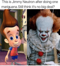 Its No Big Deal: This is Jimmy Neutron after doing one  mariguana. Still think it's no big deal?