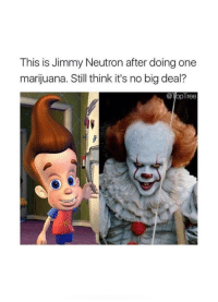 "<p><a href=""http://memehumor.net/post/165255469467/it"" class=""tumblr_blog"">memehumor</a>:</p>  <blockquote><p>It. ;(</p></blockquote>: This is Jimmy Neutron after doing one  marijuana. Still think it's no big deal?  @TopTree <p><a href=""http://memehumor.net/post/165255469467/it"" class=""tumblr_blog"">memehumor</a>:</p>  <blockquote><p>It. ;(</p></blockquote>"