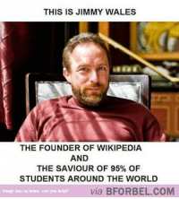 Wikipedia, Help, and Home: THIS IS JIMMY WALES  THE FOUNDER OF WIKIPEDIA  AND  THE SAVIOUR OF 95% OF  STUDENTS AROUND THE WORLD  Image has no home, can you help?  via BFORBEL.COM