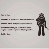 Be Like, Beer, and Bodies : This is Joe.  Joe likes to drink beer and stack bodies.  Joe will break everything you give him.  Joe stands ready to commit violence  so you can sleep peaceably in your bed.  Be like Joe. God damn right   Chapi