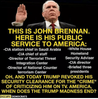 """America, Crime, and Memes: THIS IS JOHN BRENNAN.  HERE IS HIS PUBLIC  SERVICE TO AMERICA:  -CIA station chief in Saudi Arabia -White House  CIA chief of staff  -Director of Terrorist Threat  Integration Center  Director of National Counter  terrorism Center  Homeland  Security Adviser  -CIA director  -Briefed three  presidents  OH, AND TODAY TRUMP REVOKED HIS  SECURITY CLEARANCE FOR THE """"CRIME""""  OF CRITICIZING HIM ON TV. AMERICA  WHEN DOES THE TRUMP MADNESS END?  OCCUPY DEMOCRATS This should outrage EVERY American! Occupy Democrats for more."""