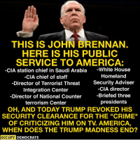 """America, Crime, and White House: THIS IS JOHN BRENNAN  HERE IS HIS PUBLIC  SERVICE TO AMERICA:  -CIA station chief in Saudi Arabia -White House  CIA chief of staff  -Director of Terrorist Threat  Integration Center  Director of National Counter  terrorism Center  Homeland  Security Adviser  -CIA director  -Briefed three  presidents  OH, AND TODAY TRUMP REVOKED HIS  SECURITY CLEARANCE FOR THE """"CRIME""""  OF CRITICIZING HIM ON TV. AMERICA  WHEN DOES THE TRUMP MADNESS END?  OCCUPY DEMOCRATS Image from Occupy Democrats"""
