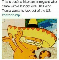 This is Jose, a Mexican immigrant who  came with 4 hungry kids. This who  Trump wants to kick out of the US  never trump LMAO ILY TRUMP trump