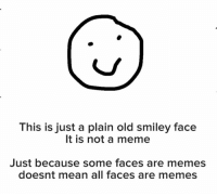 face: This is just a plain old smiley face  It is not a meme  Just because some faces are memes  doesnt mean all faces are memes
