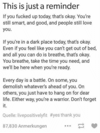 Yes Thank You: This is just a reminder  If you fucked up today, that's okay. You're  still smart, and good, and people still love  you  If you're in a dark place today, that's okay.  Even if you feel like you can't get out of bed,  and all you can do is breathe, that's okay.  You breathe, take the time you need, and  we'll be here when you're ready  Every day is a battle. On some, you  demolish whatever's ahead of you. On  others, you just have to hang on for dear  life. Either way, you're a warrior. Don't forget  it.  Quelle: livepositivelyfit #yes thank you  87,830 Anmerkungen