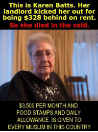 Take care of Our Seniors ! This is Outrageous!!! If you agree please comment below: This is Karen Batts. Her  landlord kicked her out for  being $328 behind on rent.  So she died in the cold.  $3,500 PER MONTH AND  FOOD STAMPS AND DAILY  ALLOWANCE IS GIVEN TO  EVERY MUSLIM IN THIS COUNTRY Take care of Our Seniors ! This is Outrageous!!! If you agree please comment below