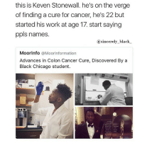 Black Lives Matter, Chicago, and Memes: this is Keven Stonewall. he's on the verge  of finding a cure for cancer, he's 22 but  started his work at age 17 start saying  ppls names.  sincerely black  a MoorInfo  @MoorInformation  Advances in Colon Cancer Cure, Discovered By a  Black Chicago student. Proud of my people! sincerelyblack myblackness melanin melaninonfleek melaninpoppin blackbeauty blackisbeautiful panafrican panafricanism blackpride blackpower black blackgirl blackman blackfamily blackbaby blacklivesmatter