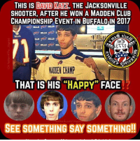"Club, Family, and Memes: THIS IS LAAD[KATZ, THE JACKSONVILLE  SHOOTER, AFTER HE WON A MADDEN CLUB  CHAMPIONSHIP EVENT IN BUFFALO IN 2017  0l  BILLS  BILLS  BILLS  MADEN CHAMP  THAT IS HIS ""HAPPY"" FACE  acebook.com/Jingoisa  SEE SOMETHING SAY SOMETHING! What do they have in common? They all look like they should be family members. They look like they've been raised by the Cia in a cloning facility...."