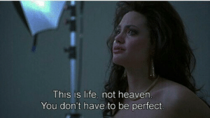 Being Perfect: This is life. not heaven  You don't have to be perfect