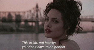 Heaven, Life, and You: This is life, not heaven  you don't have to be perfect