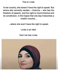 America, Be Like, and Memes: This is Linda.  In her country, she doesn't have the right to speak. But  where she currently resides - America she has the  freedom of speech, and the right to insult America and  its constitution, in the hopes that one day it becomes a  muslim country...  ...where she won't have the right to speak.  Linda is an idiot  Don't be like Linda. (GC)