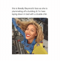 THE ACCURACY RN LOL: this is literally Beyoncé's face as she is  plummeting off a building & l'm here  laying down in bed with a double chin THE ACCURACY RN LOL