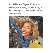 goodnight: this is literally Beyoncé's face as  she is plummeting off a building &  I'm here laying down in bed with a  double chin goodnight