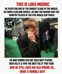 Modric 🙌❤️ football soccer gucci footballmemesinsta supreme @azrorganization: THIS IS LUKA MODRIC  HE PLAYS FOR ONE OF THE BIGGEST CLUBS IN THE WORLD,  HE EARNS S180,000 WEEKLY, HE WAS THE REASON WHY HIS  COUNTRY PLAYED IN THE FIFA WORLD CUP FINALS  ORGANIZATION  HE WAS NAMED FIFA WC 2018 BEST PLAYER,  UEFA P.O.T.Y& FIFA THE BEST P.OTY THIS YEAR  AND HE STILL USES HIS OLD IPHONE 5S  WHAT A HUMBLE GUY Modric 🙌❤️ football soccer gucci footballmemesinsta supreme @azrorganization