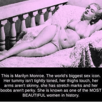 Beautiful, Memes, and Sex: This is Marilyn Monroe. The world's biggest sex icon.  Her tummy isn't tightly toned, her thighs touch, her  arms aren't skinny, she has stretch marks and her  boobs aren't perky. She is known as one of the MOST  BEAUTIFUL women in history Listen up ladies repost @spiritualthoughts
