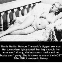 https://t.co/5t3ntAog8l: This is Marilyn Monroe. The world's biggest sex icon.  Her tummy isn't tightly toned, her thighs touch, her  arms aren't skinny, she has stretch marks and her  boobs aren't perky. She is known as one of the MOST  BEAUTIFUL women in history https://t.co/5t3ntAog8l