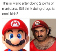 Just two hits on the devils lettuce can ruin your life: This is Mario after doing 2 joints of  marijuana. Still think doing drugs is  cool, kids? Just two hits on the devils lettuce can ruin your life