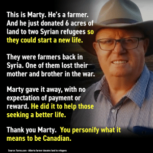 Life, Lost, and Thank You: This is Marty. He's a farmer.  And he just donated 6 acres of  land to two Syrian refugees so  they could start a new life.  They were farmers back in  Syria. One of them lost their  mother and brother in the war.  Marty gave it away, with no  expectation of payment or  reward. He did it to help those  seeking a better life.  Thank you Marty. You personify what it  means to be Canadian.  Source: Farms.com - Alberta farmer donates land to refugees Good Guy Canadian