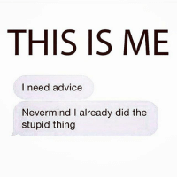 *Shakes head at self* 😭😭😭😭😒😤😤😤: THIS IS ME  I need advice  Nevermind l already did the  stupid thing *Shakes head at self* 😭😭😭😭😒😤😤😤