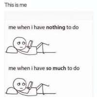 Memes, 🤖, and This: This is me  me when i have nothing to do  me when i have so much to do