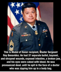 medal of honor: This is Medal of Honor recipient, Master Sergeant  Roy Benavidez. He had 37 separate bullet, bayonet,  and shrapnel wounds, exposed intestine, a broken jaw,  and his eyes were caked with blood. He was  pronounced dead. until he spit in the face of a doctor  who was zipping him up in a body bag.