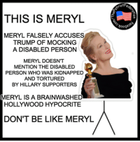 Memes, Hypocrite, and Don't Be Like: THIS IS MERYL  MERYL FALSELY ACCUSES  TRUMP OF MOCKING  A DISABLED PERSON  MERYL DOESNT  MENTION THE DISABLED  PERSON WHO WAS KIDNAPPED  AND TORTURED  BY HILLARY SUPPORTERS  MERYL IS A BRAINWASHED  HOLLYWOOD HYPOCRITE  DON'T BE LIKE MERYL  iotF  Yooqa ThreeperKeeper
