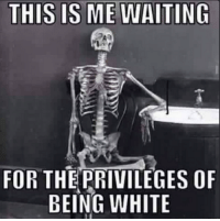 Unlike black privilege, white privilege doesn't exist!: THIS IS MEWAITING  FOR THE PRIVILEGES OF  BEING WHITE Unlike black privilege, white privilege doesn't exist!