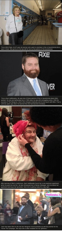 """Homeless, Laundromat, and Life: This is Mimi Haist. An 87 year old woman who used to volunteer in the LA laundromat she is  seen in here. She got by on the tips left for her by the patrons of the laundromat.   RXE  VER  This is Zach Galifianakis. He was one of those patrons of the LA laundromat where Mimi  worked. He met and befriended her in 1994 when he was still a struggling comic. With the  success of The Hangover, Zach's life changed drastically and he lost touch with Mimi. That is  until two years ago when he learned that she had become homeless.   After learning of Mimi's misfortune, Zach Galifianakis found her a one bedroom apartment  which he pays the rent for. He also introduced her to Renee Zellweger, who furnished her  apartment and buys her groceries. Here she is getting ready for a big night.   PopCandies Tv  Zach has taken Mimi to the last two Hangover movie premiers as well the premier for his  movie The Campaign. She says she is often mistaken for his """"girlfriend."""" <h2>Grande Zach Galifianakis</h2> <p>No todo el mundo lleva bien su fama y su pasado.</p>"""