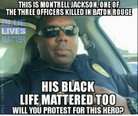 Black Lives Matter, Life, and Protest: THIS IS MONTRELLJACKSON ONEOF  THE THREE OFFICERS KILLEDIN BATON ROUGE  BLUe  LIVES  ER  MATT  HIS BLACK  123  LIFE MATTERED TOO  WILL YOU PROTEST FOR THIS HERO? <p>Oh no no come on you didn&rsquo;t read the fine print. By &ldquo;black lives matter&rdquo; we really only mean certain black lives. Specifically the ones who agree with us and march in lockstep with everything we say. Everyone else can go to hell.</p>