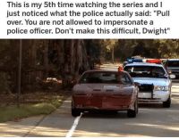 """Memes, Police, and Time: This is my 5th time watching the series andI  just noticed what the police actually said: """"Pull  over. You are not allowed to impersonate a  police officer. Don't make this difficult, Dwight"""" 😂"""