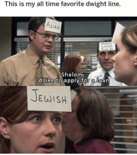 Asian, Memes, and Time: This is my all time favorite dwight line.  AsIAN  Shalom  I'd like to apply for a loan  EWISH my favorite Dwight line