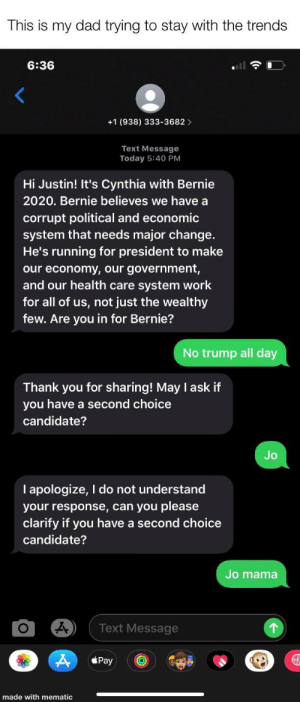You go dad!!: This is my dad trying to stay with the trends  6:36  +1 (938) 333-3682 >  Text Message  Today 5:40 PM  Hi Justin! It's Cynthia with Bernie  2020. Bernie believes we have a  corrupt political and economic  system that needs major change.  He's running for president to make  our economy, our government,  and our health care system work  for all of us, not just the wealthy  few. Are you in for Bernie?  No trump all day  Thank you for sharing! May I ask if  you have a second choice  candidate?  Jo  I apologize, I do not understand  your response, can you please  clarify if you have a second choice  candidate?  Jo mama  Text Message  Pay  made with mematic You go dad!!