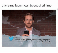 Ryan Gosling, Fave, and Mean: this is my fave mean tweet of all time  @dtak  Oh, look at me...I'm Ryan Gosling, I have perfect bone  structure and kind eyes. G。 yourself Ryan Gosling.