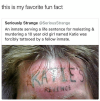 Big up the tattoo artists 🔥💯 KillEmAll _ _ _ FOLLOW: ➡@_IM_JUST_THAT_GUY_____⬅ for daily fire posts 🔥🤳🏼: this is my favorite fun fact  Seriously Strange @SeriousStrange  An inmate serving a life sentence for molesting &  murdering a 10 year old girl named Katie was  forcibly tattooed by a fellow inmate. Big up the tattoo artists 🔥💯 KillEmAll _ _ _ FOLLOW: ➡@_IM_JUST_THAT_GUY_____⬅ for daily fire posts 🔥🤳🏼