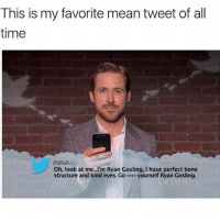 """Ryan Gosling, Mean, and Time: This is my favorite mean tweet of all  time  @dtak  Oh, look at me...I'm Ryan Gosling, I have perfect bone  structure and kind eyes. Go-… yourself Ryan Gosling.  KIMMEL I wish someone was that """"mean"""" to me 😂 ( @_theblessedone )"""