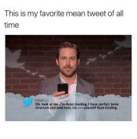 Ryan Gosling, Mean, and Time: This is my favorite mean tweet of all  time  @dtak  Oh, look at me...I'm Ryan Gosling, I have perfect bone  structure and kind eyes. Go e yourself Ryan Gosling. 🤣😂😂😂