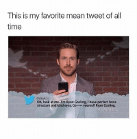 Fuck u ryan: This is my favorite mean tweet of all  time  @dtak  Oh, look at me..I'm Ryan Gosling, I have perfect bone  structure and kind eyes. G。 yourself Ryan Gosling.  KIMMEL Fuck u ryan