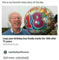 I said Friday tests suck but I just got a 100 on it sooooo me and Friday tests are cool now: this is my favorite news story of the day  Leap year birthday boy finally marks his 18th after  72 years  oxfordmail.co.uk  Oto tastefullyoffensive  (full story: oxfordmail I said Friday tests suck but I just got a 100 on it sooooo me and Friday tests are cool now