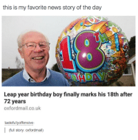 Birthday, Finals, and News: this is my favorite news story of the day  Leap year birthday boy finally marks his 18th after  72 years  oxfordmail.co.uk  tastefully offensive  (full story: Oxfordmail)