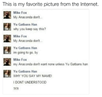 My Anaconda Dont: This is my favorite picture from the Internet.  Mike Fox  My Anaconda don't  Yu Gatbans Han  why you keep say this?  Mike Fox  n My Anaconda don't  Yu Gatbans Han  im going to go, by  Mike Fox  my Anaconda don't want none unless Yu Gatbans han  Yu Gatbans Han  WHY YOU SAY MY NAMEI  I DONT UNDERSTOOD  2121
