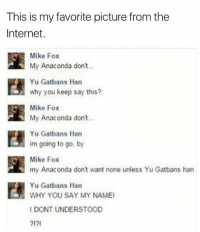 My Anaconda Dont: This is my favorite picture from the  Internet.  Mike Fox  My Anaconda don't...  Yu Gatbans Han  why you keep say this?  Mike Fox  My Anaconda don't  Yu Gatbans Han  im going to go, by  Mike Fox  my Anaconda don't want none unless Yu Gatbans han  Yu Gatbans Han  WHY YOU SAY MY NAMEI  I DONT UNDERSTOOD  ?I?I