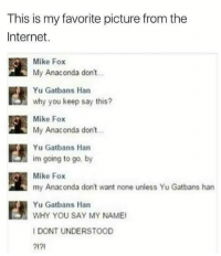 My Anaconda Dont: This is my favorite picture from the  Internet.  Mike Fox  n My Anaconda don't..  Yu Gatbans Han  why you keep say this?  Mike Fox  My Anaconda don't  Yu Gatbans Han  im going to go, by  Mike Fox  my Anaconda don't want none unless Yu Gatbans han  Yu Gatbans Han  WHY YOU SAY MY NAMEI  I DONT UNDERSTOOD  ?I?I